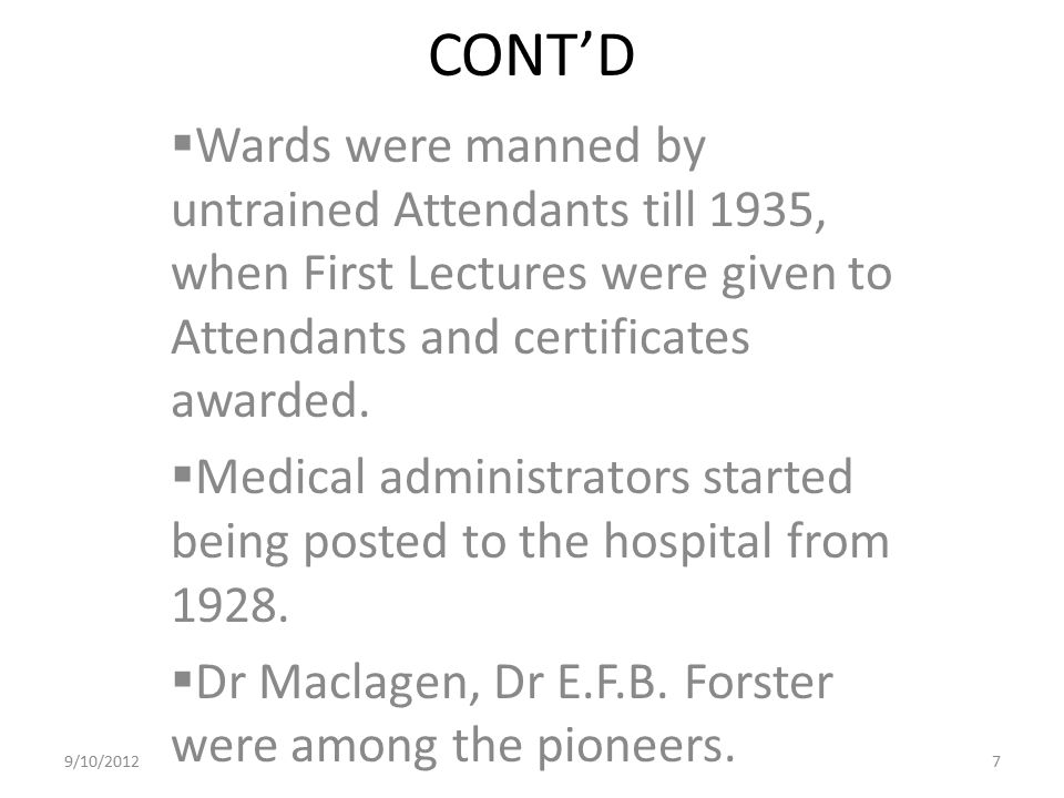 CONT'D Wards were manned by untrained Attendants till 1935, when First Lectures were given to Attendants and certificates awarded.