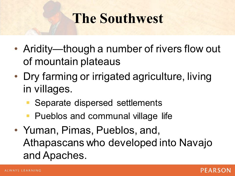 The Southwest Aridity—though a number of rivers flow out of mountain plateaus. Dry farming or irrigated agriculture, living in villages.
