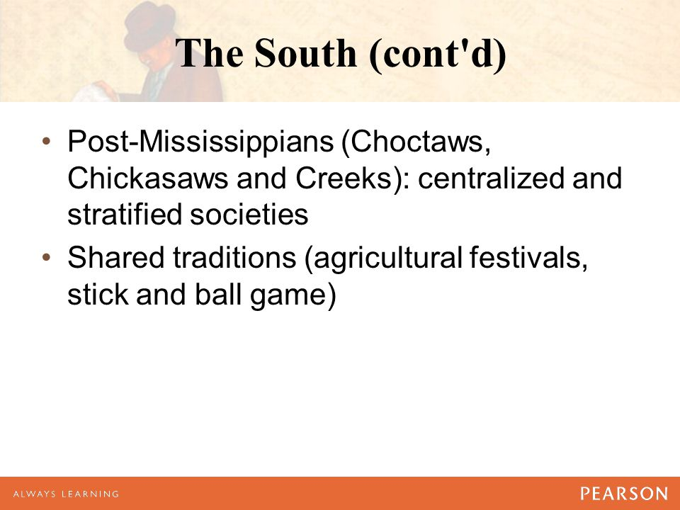 The South (cont d) Post-Mississippians (Choctaws, Chickasaws and Creeks): centralized and stratified societies.