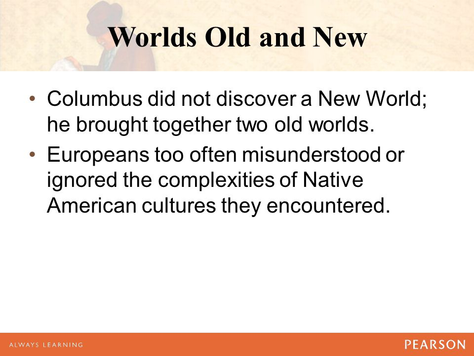 Worlds Old and New Columbus did not discover a New World; he brought together two old worlds.