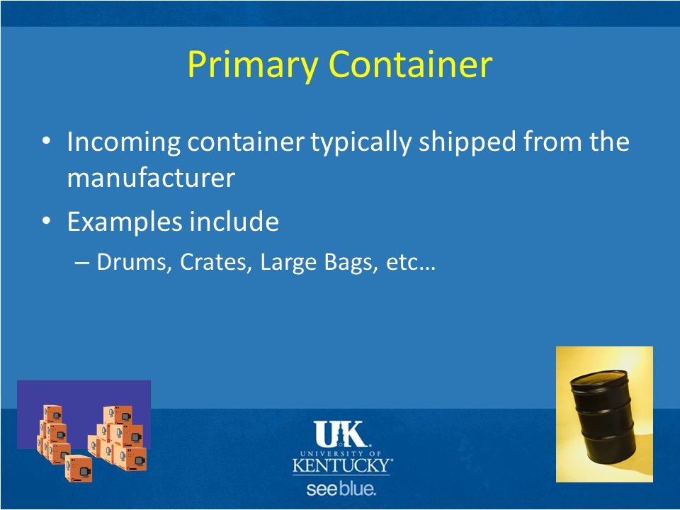 Primary Container Incoming container typically shipped from the manufacturer. Examples include. Drums, Crates, Large Bags, etc…