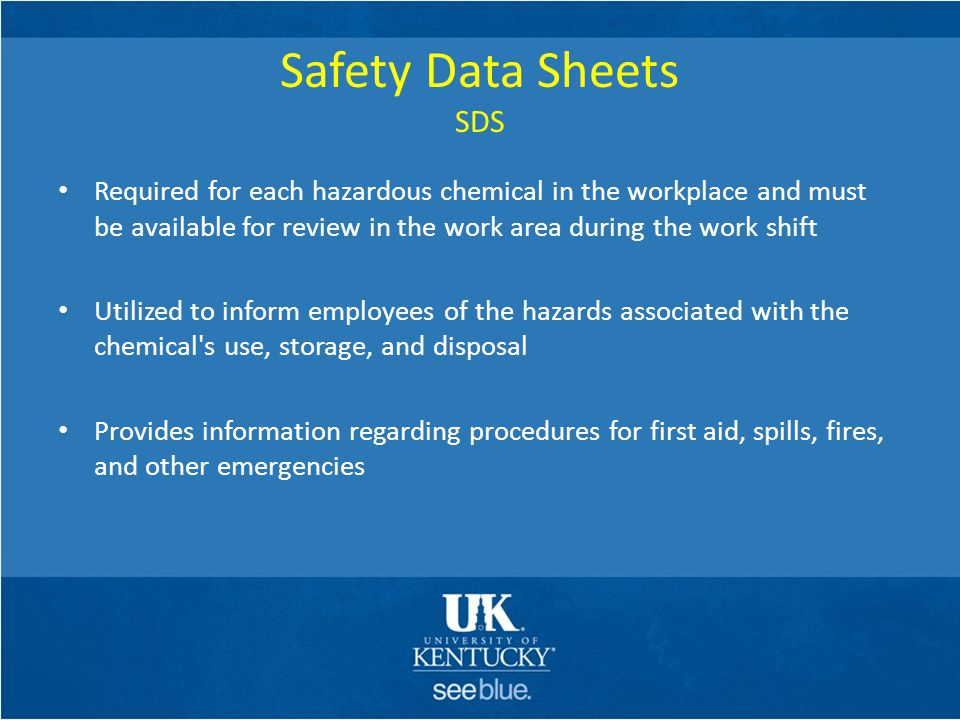 Safety Data Sheets SDS Required for each hazardous chemical in the workplace and must be available for review in the work area during the work shift.