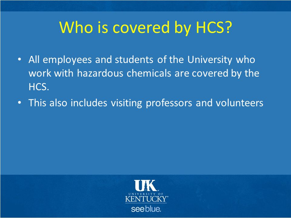 Who is covered by HCS All employees and students of the University who work with hazardous chemicals are covered by the HCS.