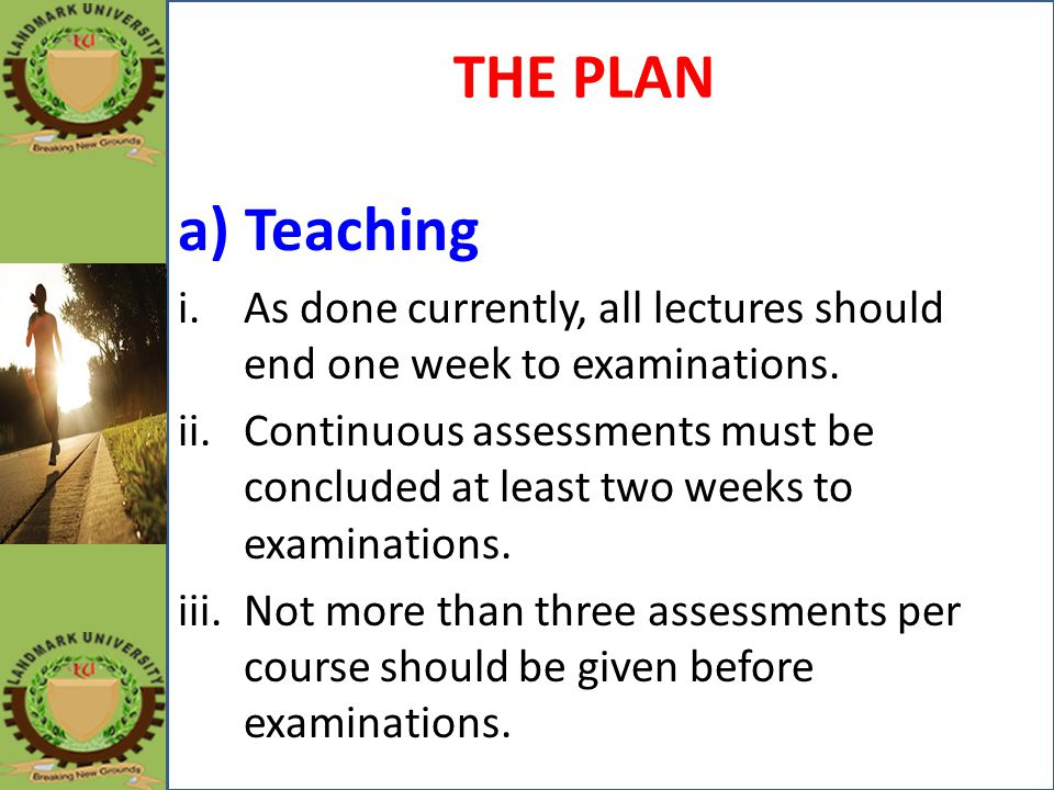 THE PLAN a) Teaching. As done currently, all lectures should end one week to examinations.