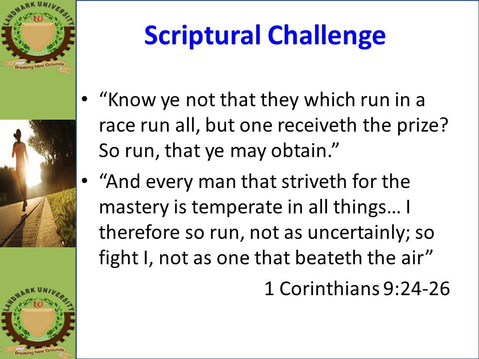 Scriptural Challenge Know ye not that they which run in a race run all, but one receiveth the prize So run, that ye may obtain.