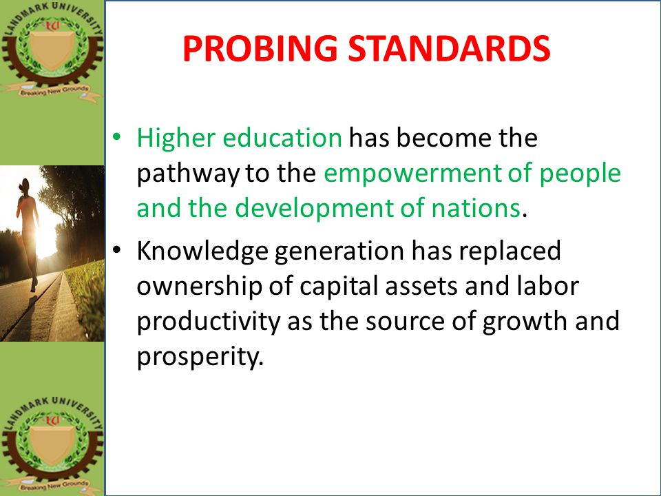 PROBING STANDARDS Higher education has become the pathway to the empowerment of people and the development of nations.