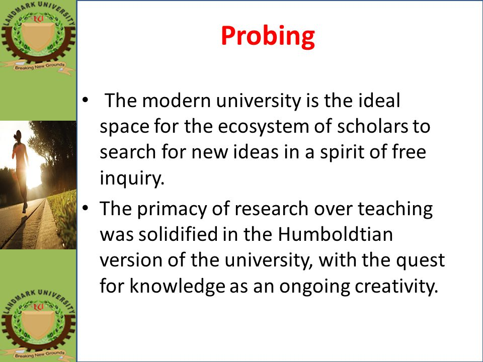 Probing The modern university is the ideal space for the ecosystem of scholars to search for new ideas in a spirit of free inquiry.