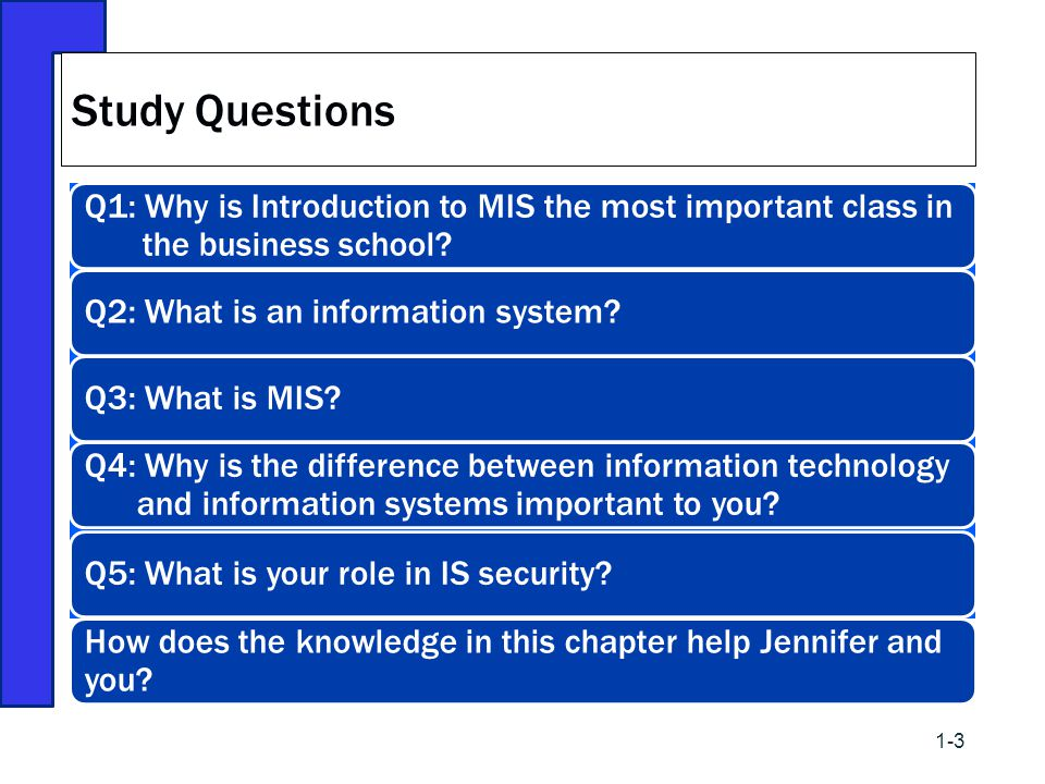 Study Questions Q1: Why is Introduction to MIS the most important class in the business school Q2: What is an information system