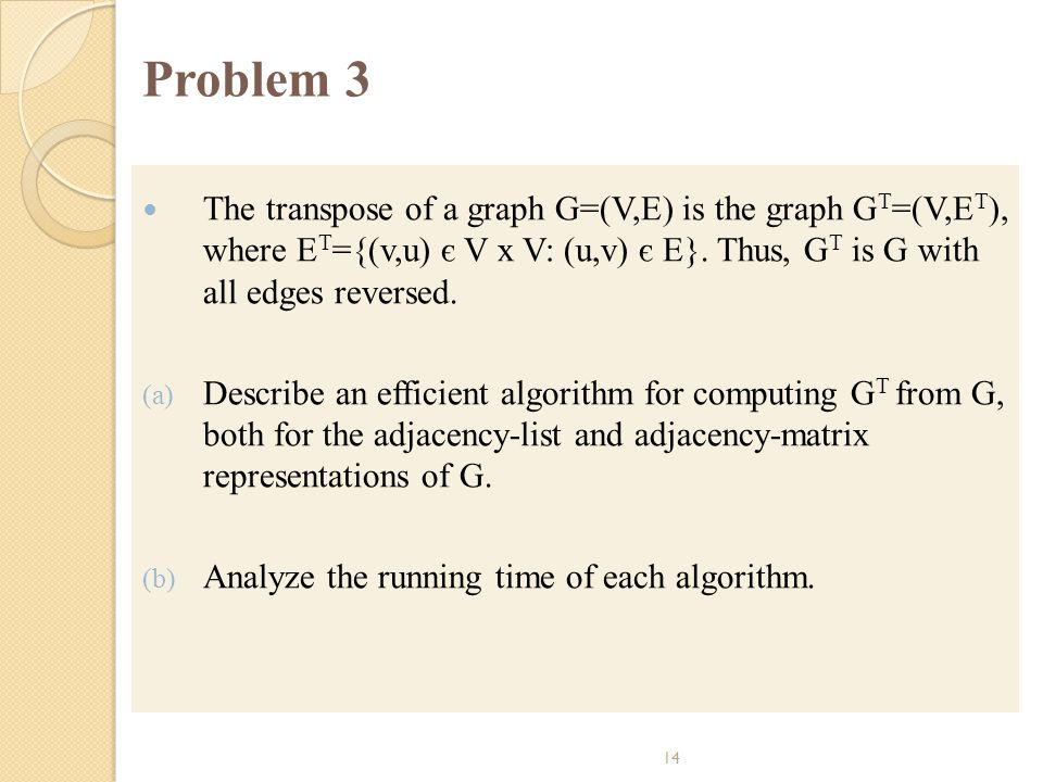 Problem 3 The transpose of a graph G=(V,E) is the graph GT=(V,ET), where ET={(v,u) є V x V: (u,v) є E}. Thus, GT is G with all edges reversed.
