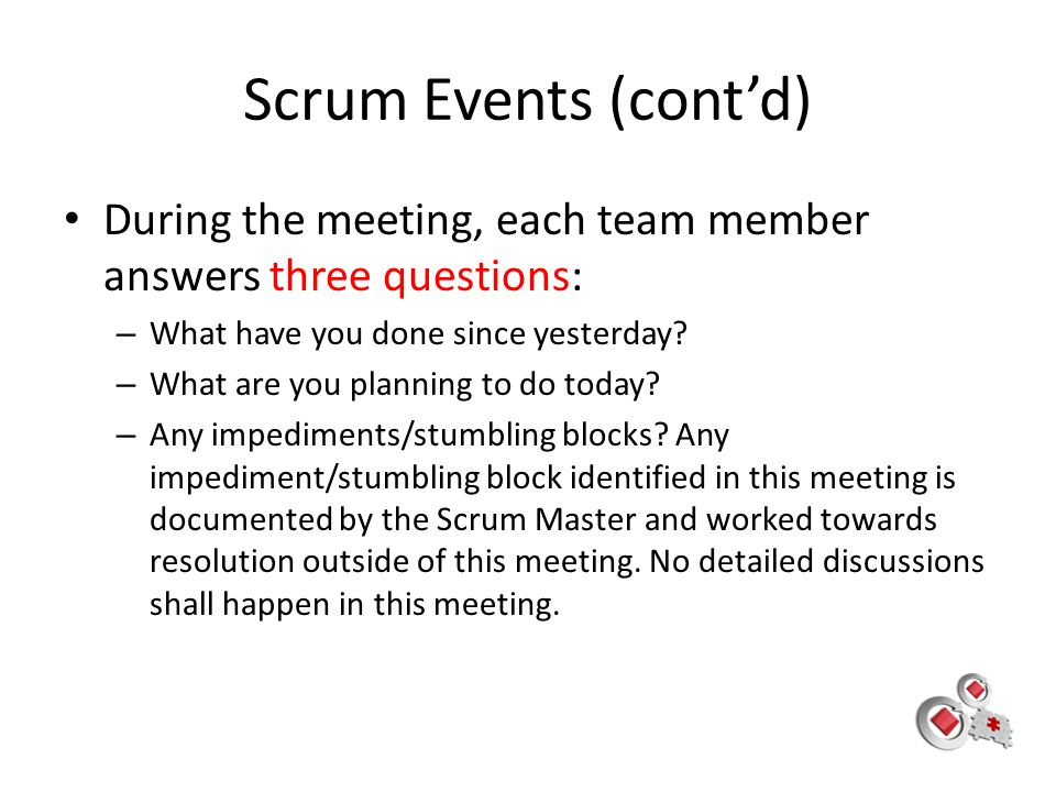 Scrum Events (cont'd) During the meeting, each team member answers three questions: What have you done since yesterday