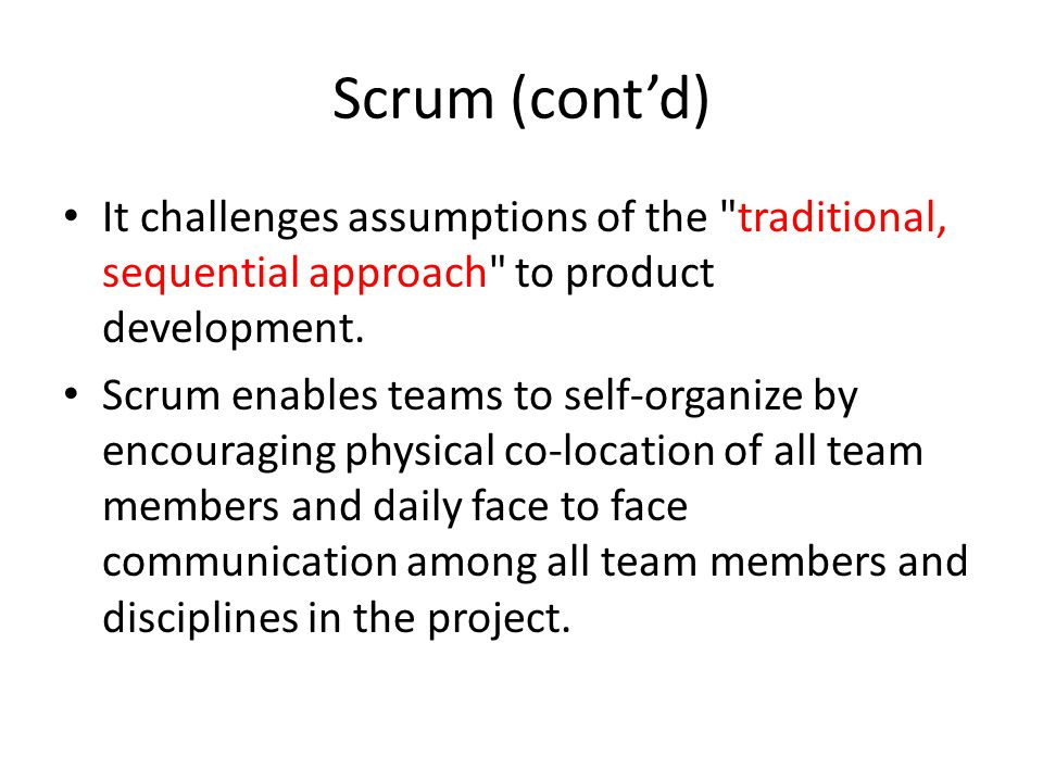 Scrum (cont'd) It challenges assumptions of the traditional, sequential approach to product development.