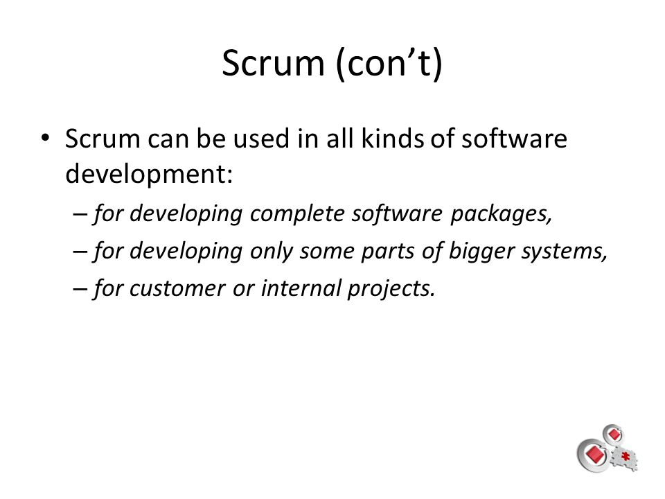 Scrum (con't) Scrum can be used in all kinds of software development: