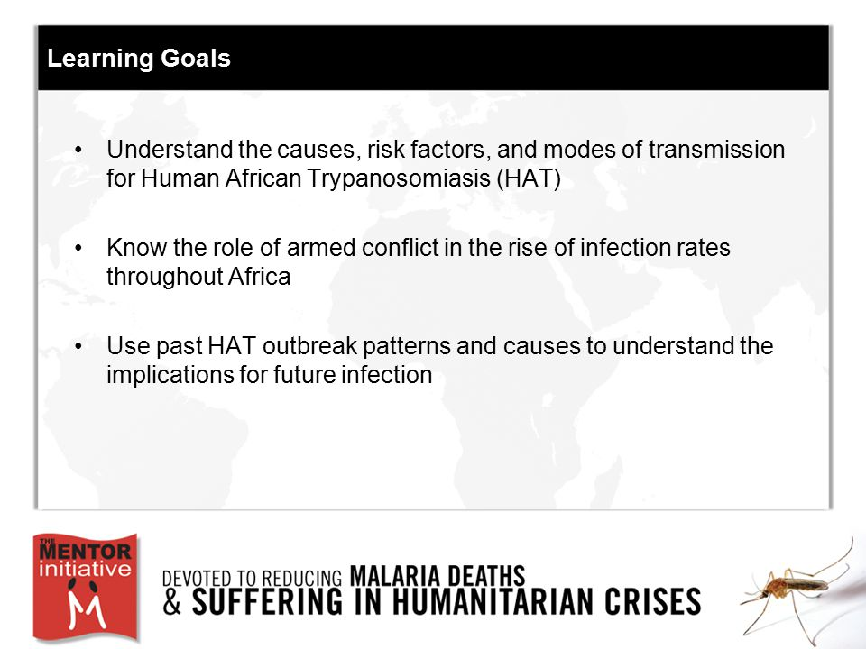 Learning Goals Understand the causes, risk factors, and modes of transmission for Human African Trypanosomiasis (HAT)