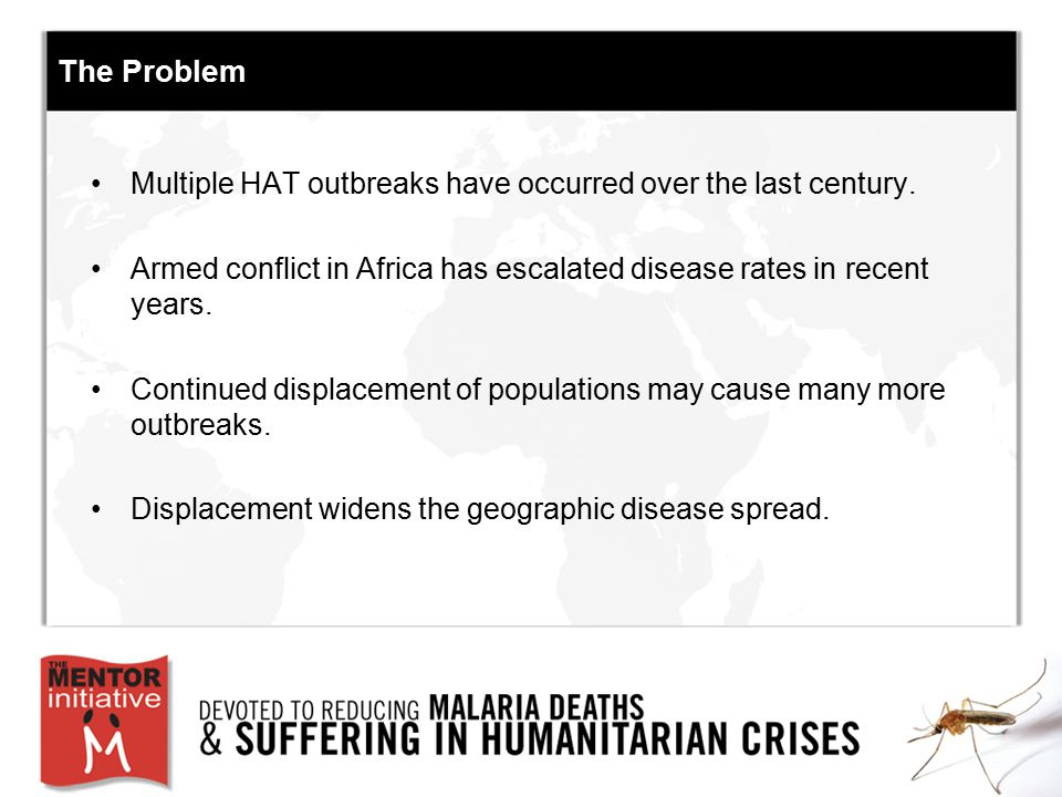 The Problem Multiple HAT outbreaks have occurred over the last century. Armed conflict in Africa has escalated disease rates in recent years.