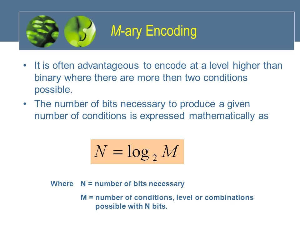M-ary Encoding It is often advantageous to encode at a level higher than binary where there are more then two conditions possible.