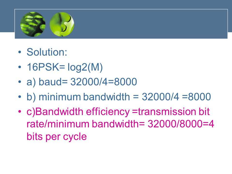 Solution: 16PSK= log2(M) a) baud= 32000/4=8000. b) minimum bandwidth = 32000/4 =8000.