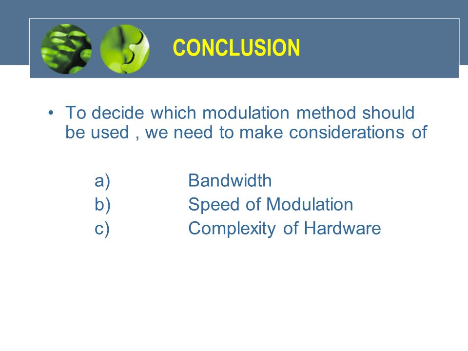 CONCLUSION To decide which modulation method should be used , we need to make considerations of. a) Bandwidth.