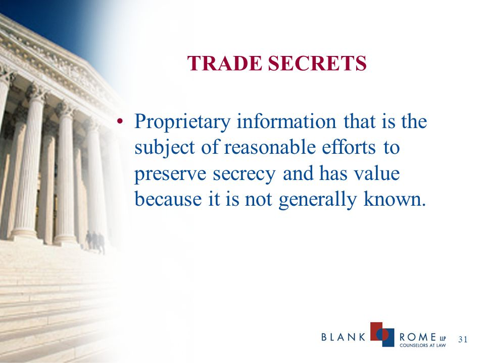 TRADE SECRETS Proprietary information that is the subject of reasonable efforts to preserve secrecy and has value because it is not generally known.