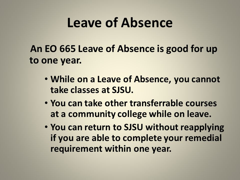 Leave of Absence An EO 665 Leave of Absence is good for up to one year. While on a Leave of Absence, you cannot take classes at SJSU.