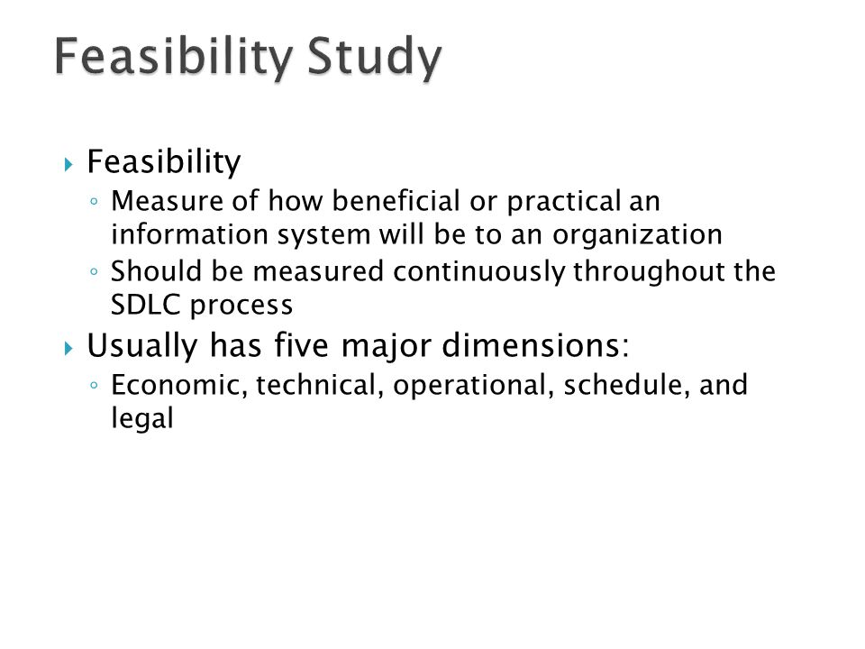 Feasibility Study Feasibility Usually has five major dimensions: