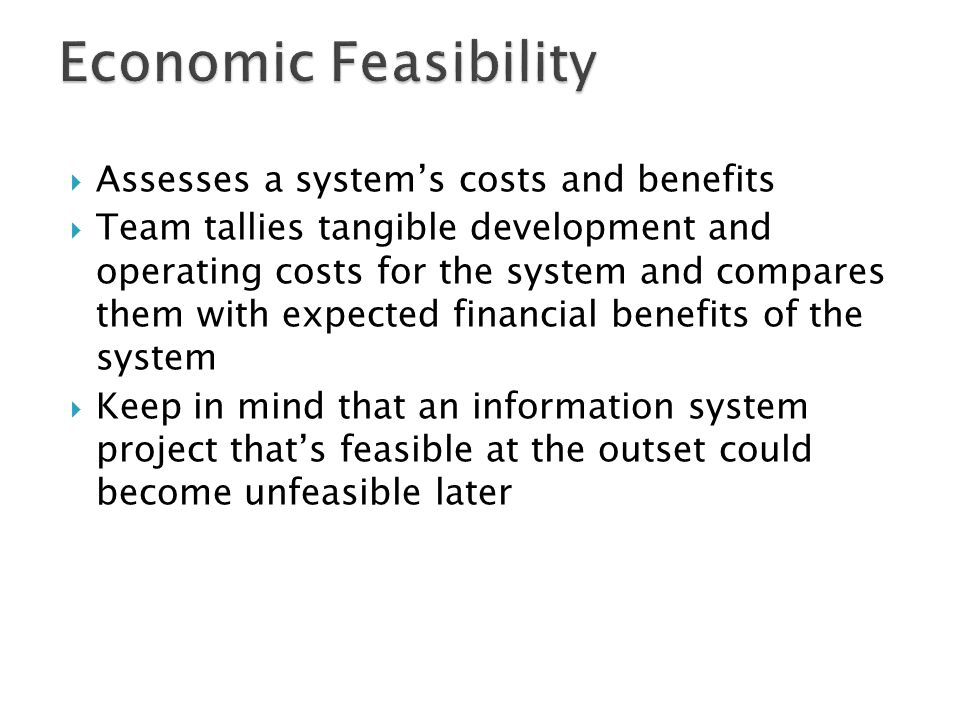 Economic Feasibility Assesses a system's costs and benefits