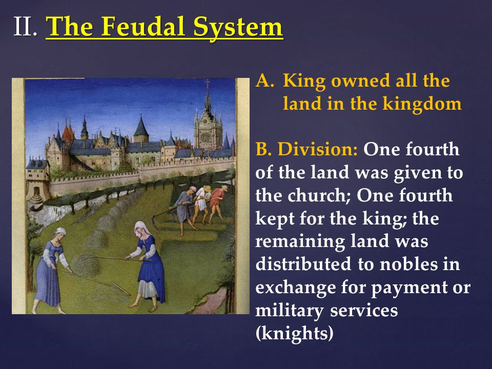 II. The Feudal System King owned all the land in the kingdom
