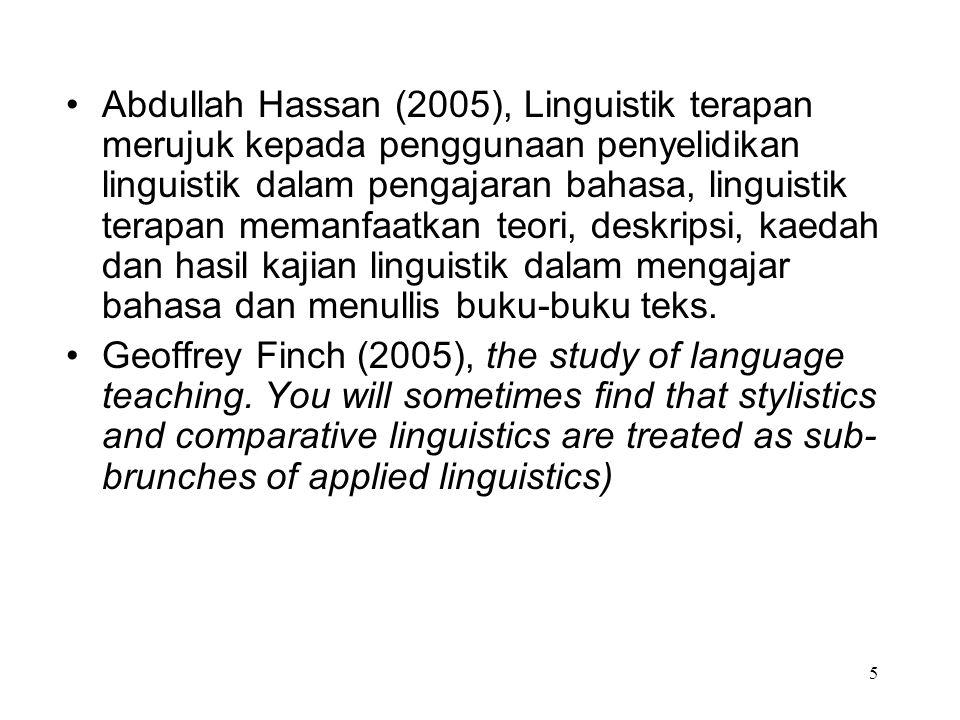 Abdullah Hassan (2005), Linguistik terapan merujuk kepada penggunaan penyelidikan linguistik dalam pengajaran bahasa, linguistik terapan memanfaatkan teori, deskripsi, kaedah dan hasil kajian linguistik dalam mengajar bahasa dan menullis buku-buku teks.