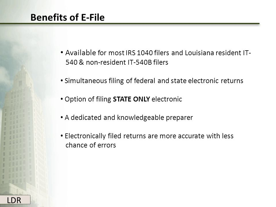 Benefits of E-File Available for most IRS 1040 filers and Louisiana resident IT- 540 & non-resident IT-540B filers.