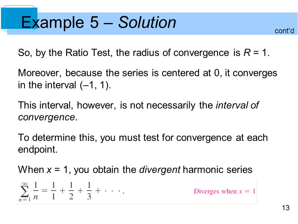 Example 5 – Solution cont d. So, by the Ratio Test, the radius of convergence is R = 1.