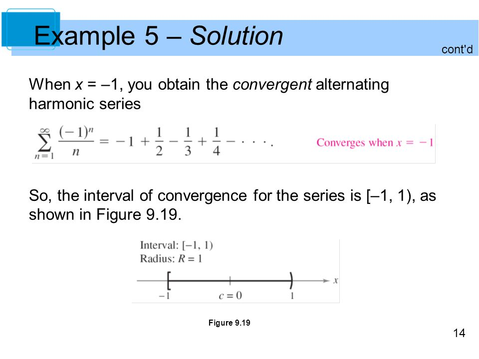 Example 5 – Solution cont d. When x = –1, you obtain the convergent alternating harmonic series.