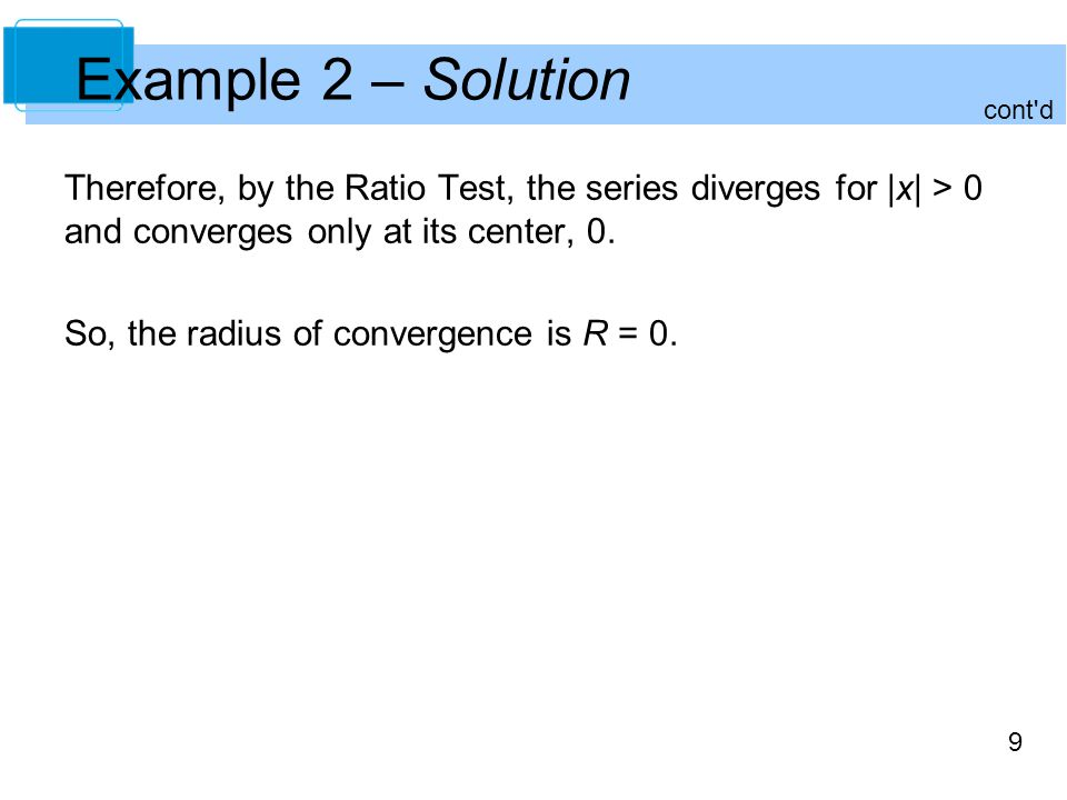 Example 2 – Solution cont d. Therefore, by the Ratio Test, the series diverges for |x| > 0 and converges only at its center, 0.