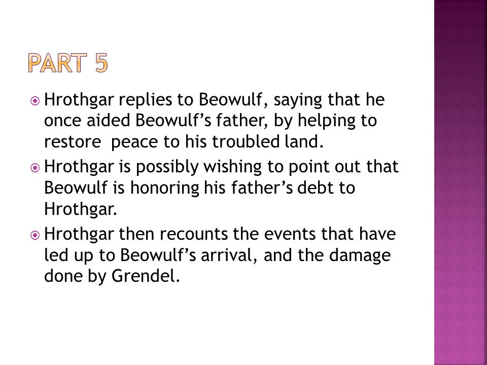 Part 5 Hrothgar replies to Beowulf, saying that he once aided Beowulf's father, by helping to restore peace to his troubled land.