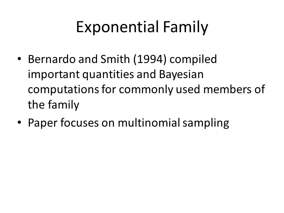 Exponential Family Bernardo and Smith (1994) compiled important quantities and Bayesian computations for commonly used members of the family.