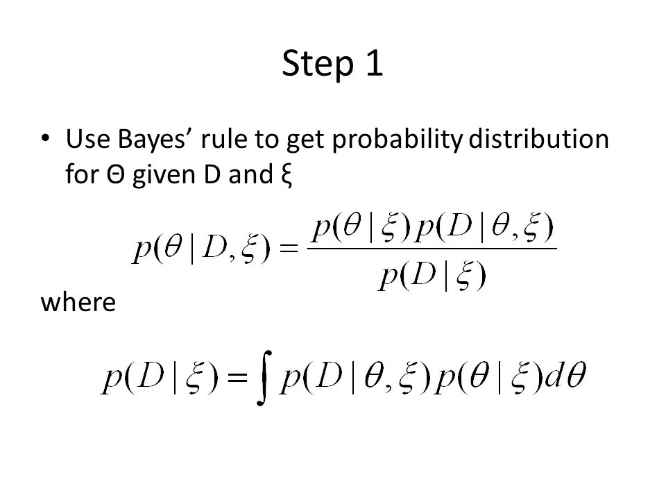 Step 1 Use Bayes' rule to get probability distribution for Θ given D and ξ where