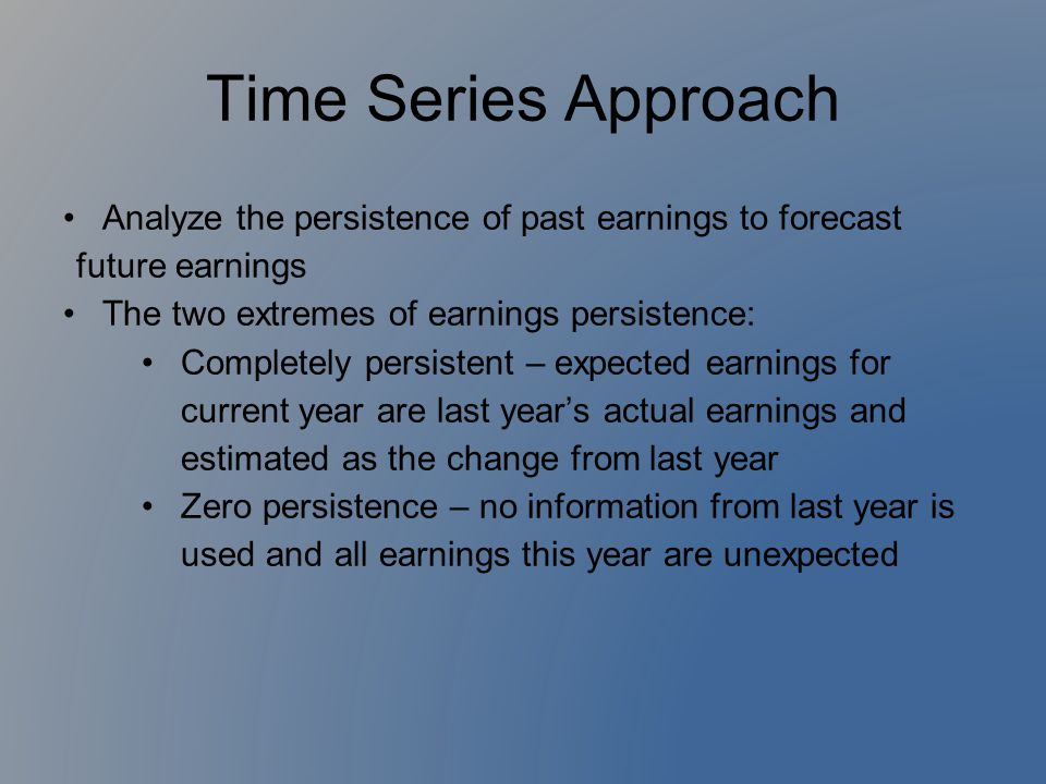 Time Series Approach Analyze the persistence of past earnings to forecast future earnings. The two extremes of earnings persistence: