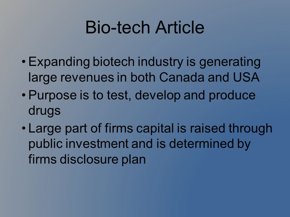 Bio-tech Article Expanding biotech industry is generating large revenues in both Canada and USA. Purpose is to test, develop and produce drugs.