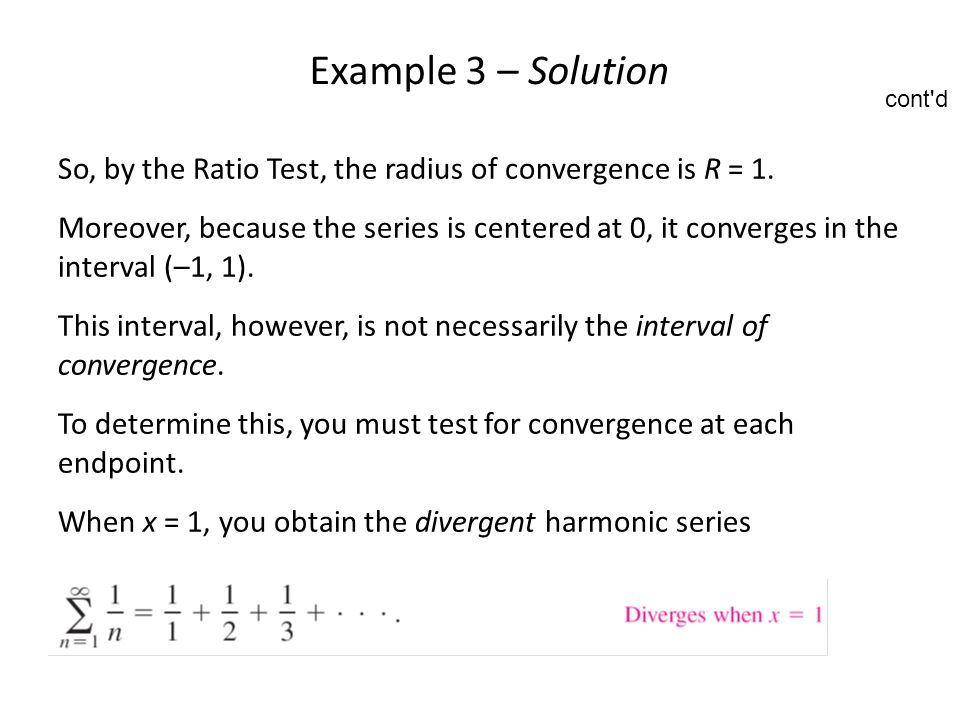 Example 3 – Solution cont d. So, by the Ratio Test, the radius of convergence is R = 1.