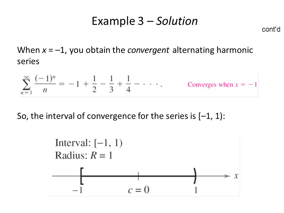 Example 3 – Solution cont d. When x = –1, you obtain the convergent alternating harmonic series.