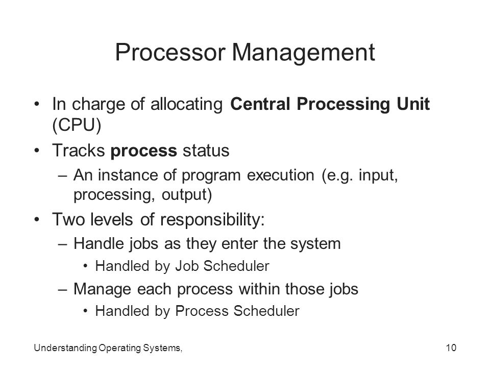 Processor Management In charge of allocating Central Processing Unit (CPU) Tracks process status.