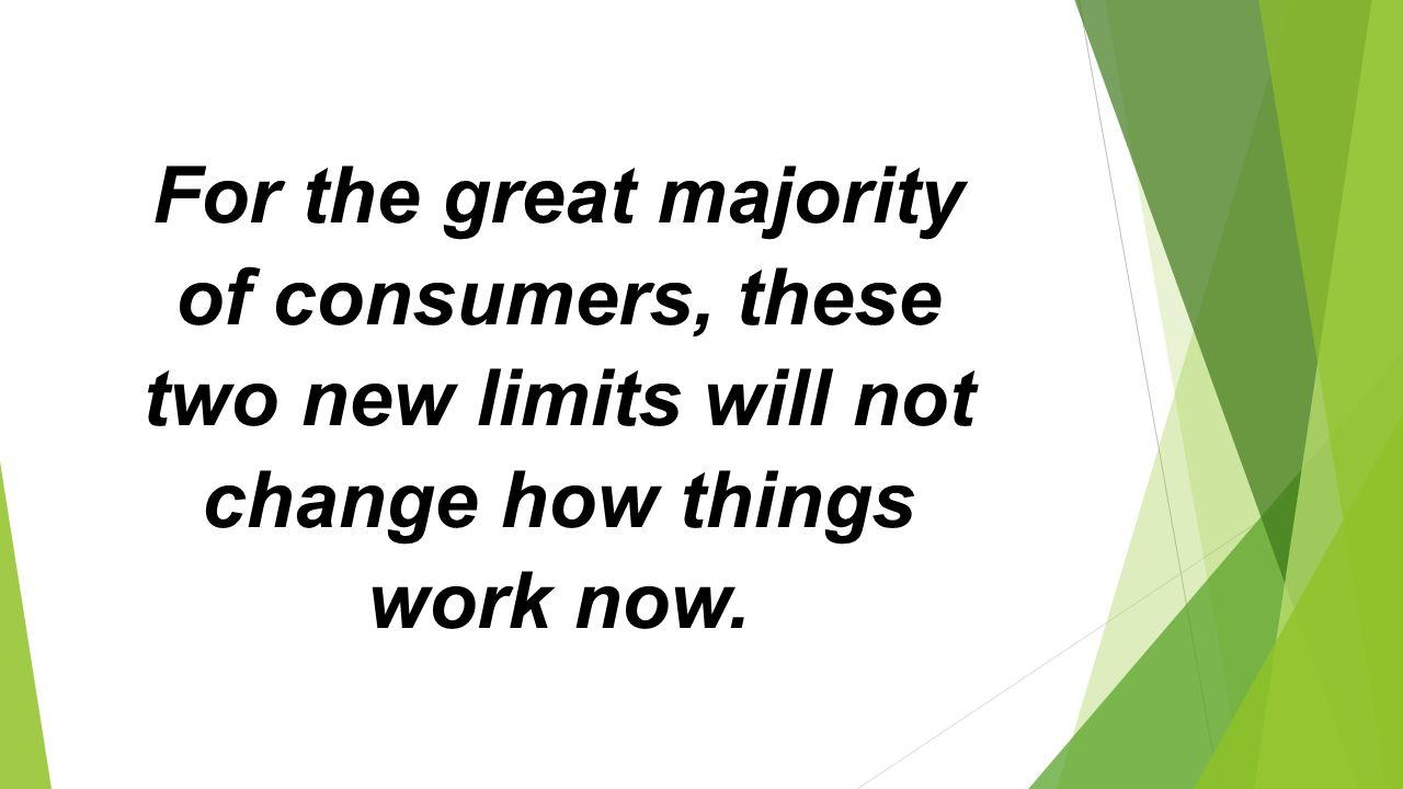 For the great majority of consumers, these two new limits will not change how things work now.