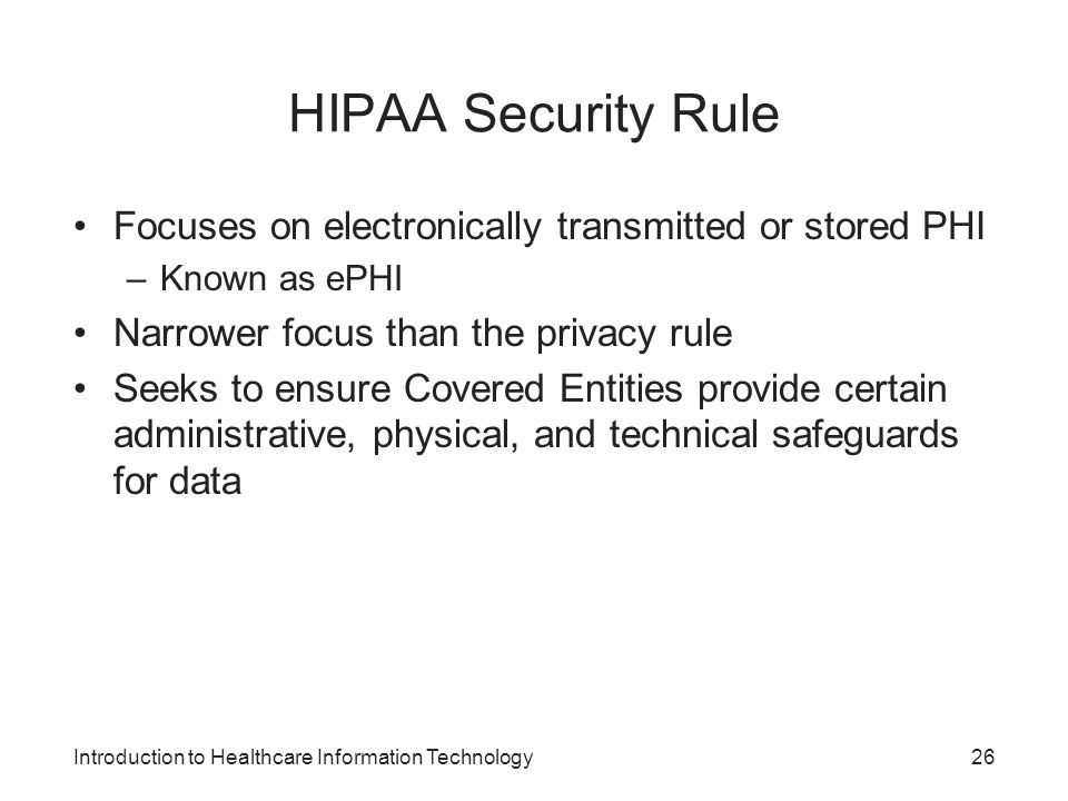 HIPAA Security Rule Focuses on electronically transmitted or stored PHI. Known as ePHI. Narrower focus than the privacy rule.