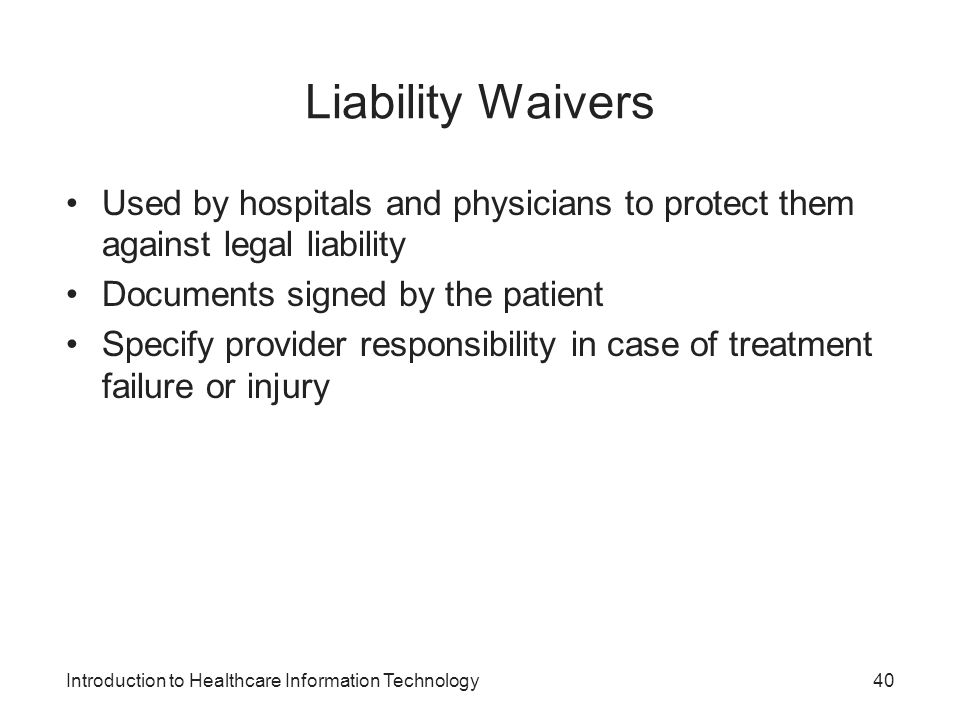 Liability Waivers Used by hospitals and physicians to protect them against legal liability. Documents signed by the patient.