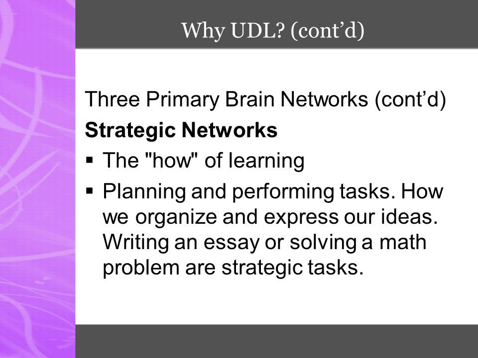 Why UDL (cont'd) Three Primary Brain Networks (cont'd) Strategic Networks. The how of learning.