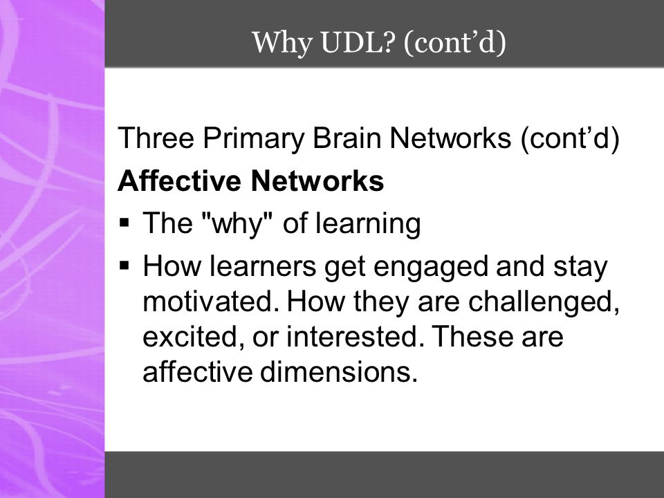 Why UDL (cont'd) Three Primary Brain Networks (cont'd) Affective Networks. The why of learning.