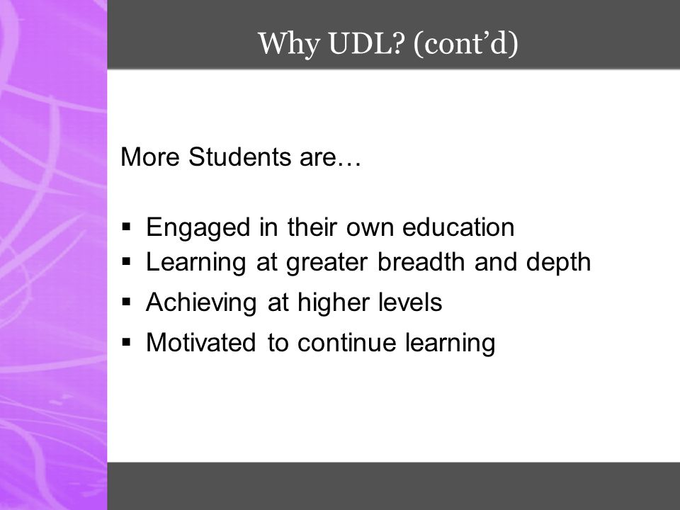 Why UDL (cont'd) More Students are… Engaged in their own education