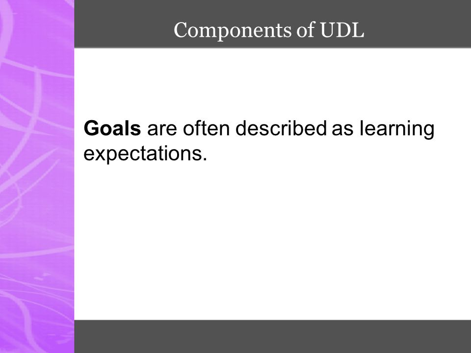Components of UDL Goals are often described as learning expectations.