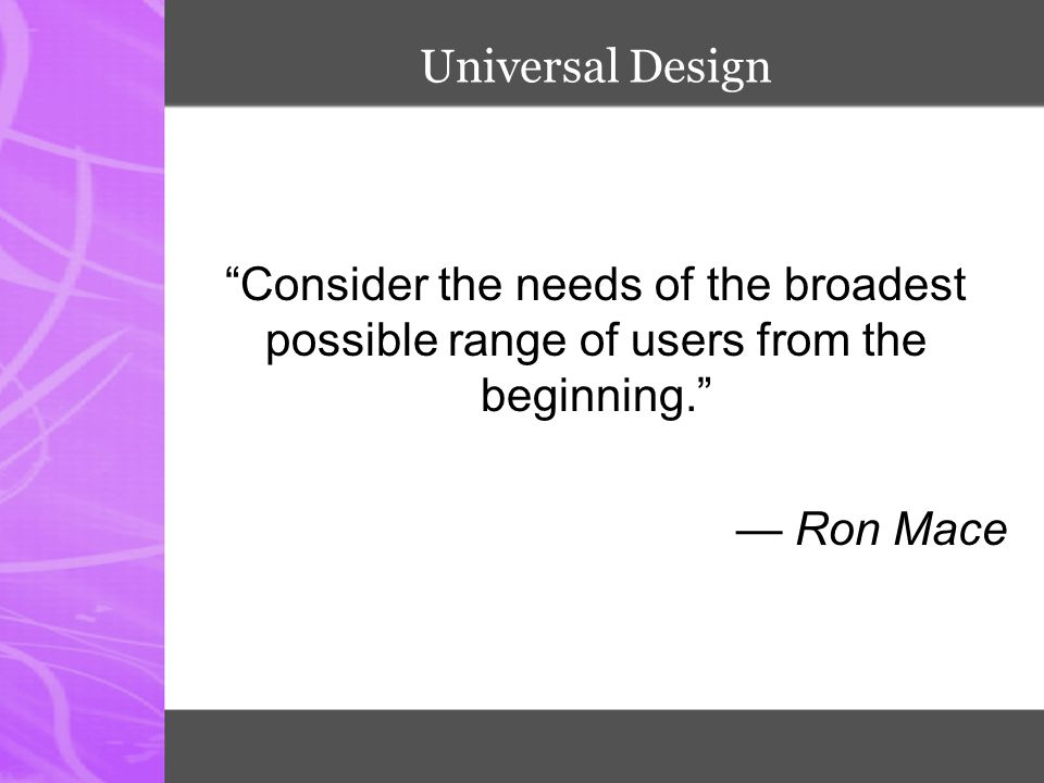 Universal Design Consider the needs of the broadest possible range of users from the beginning. — Ron Mace.