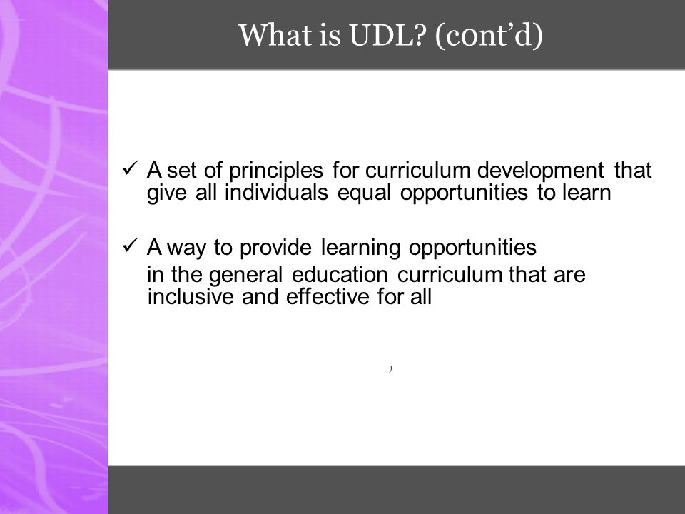 What is UDL (c0nt'd) A set of principles for curriculum development that give all individuals equal opportunities to learn.