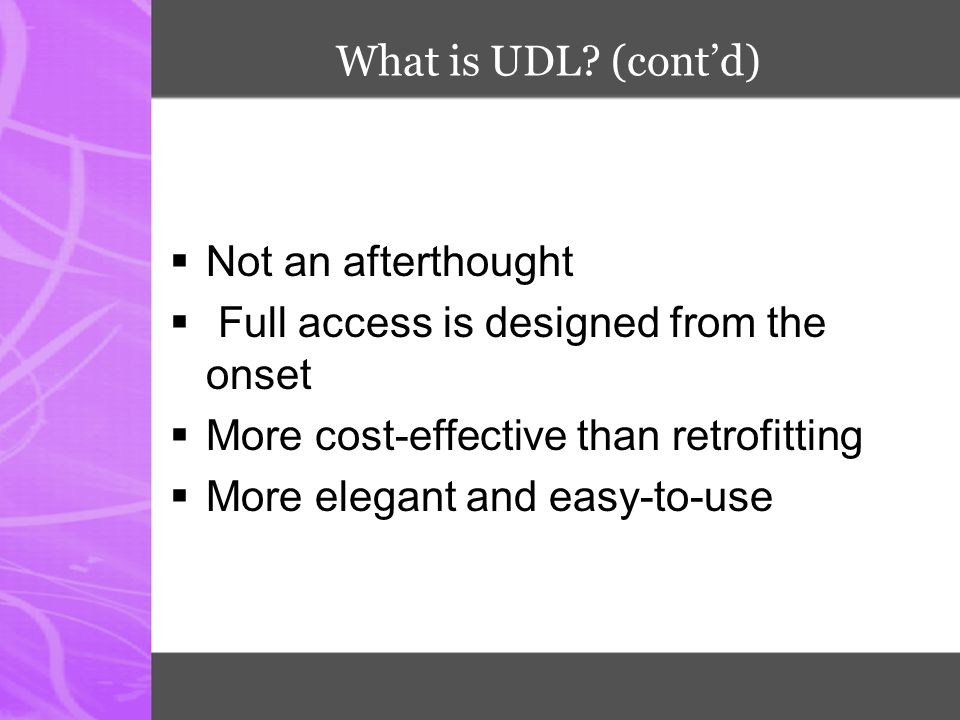 What is UDL (cont'd) Not an afterthought. Full access is designed from the onset. More cost-effective than retrofitting.