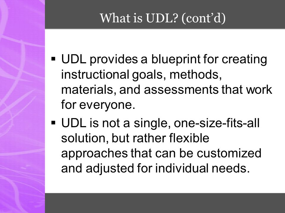 What is UDL (cont'd) UDL provides a blueprint for creating instructional goals, methods, materials, and assessments that work for everyone.